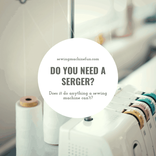 Do I Need A Serger? Or Just A Sewing Machine?