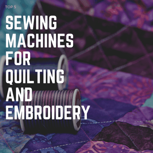 Best Sewing Machine for Quilting and Embroidery – Top 5