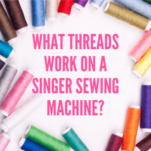 Best Thread for a Singer Sewing Machine – Types Explained